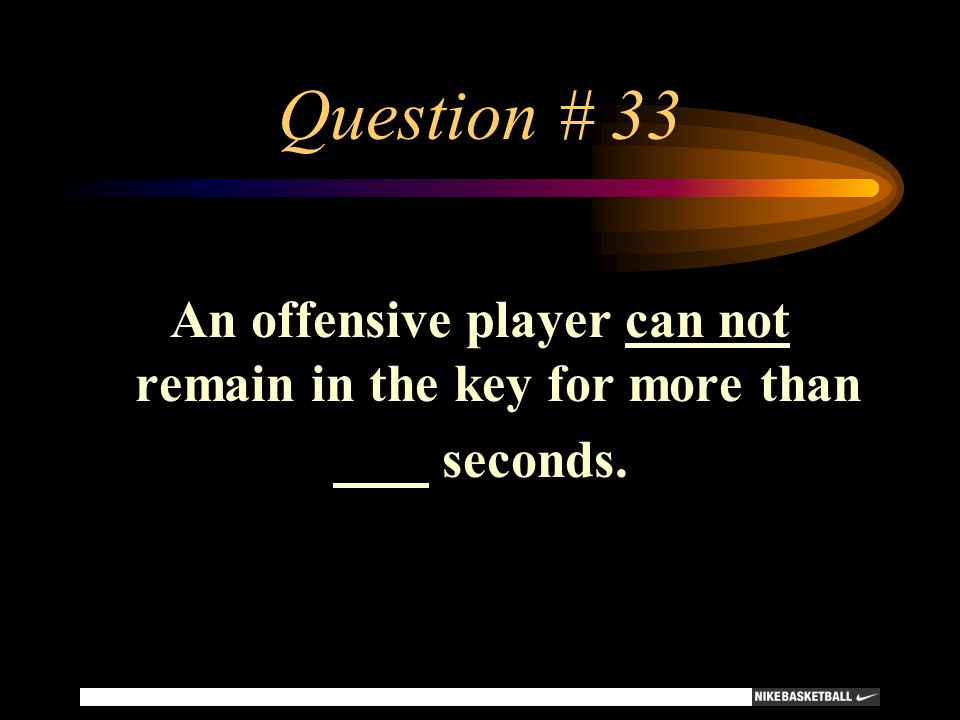 Question # 33 An offensive player can not remain in the key for more than seconds.