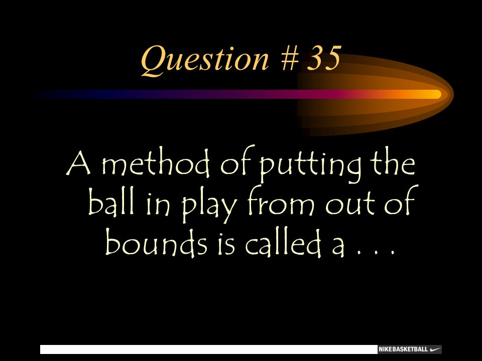Question # 35 A method of putting the ball in play from out of bounds is called a...