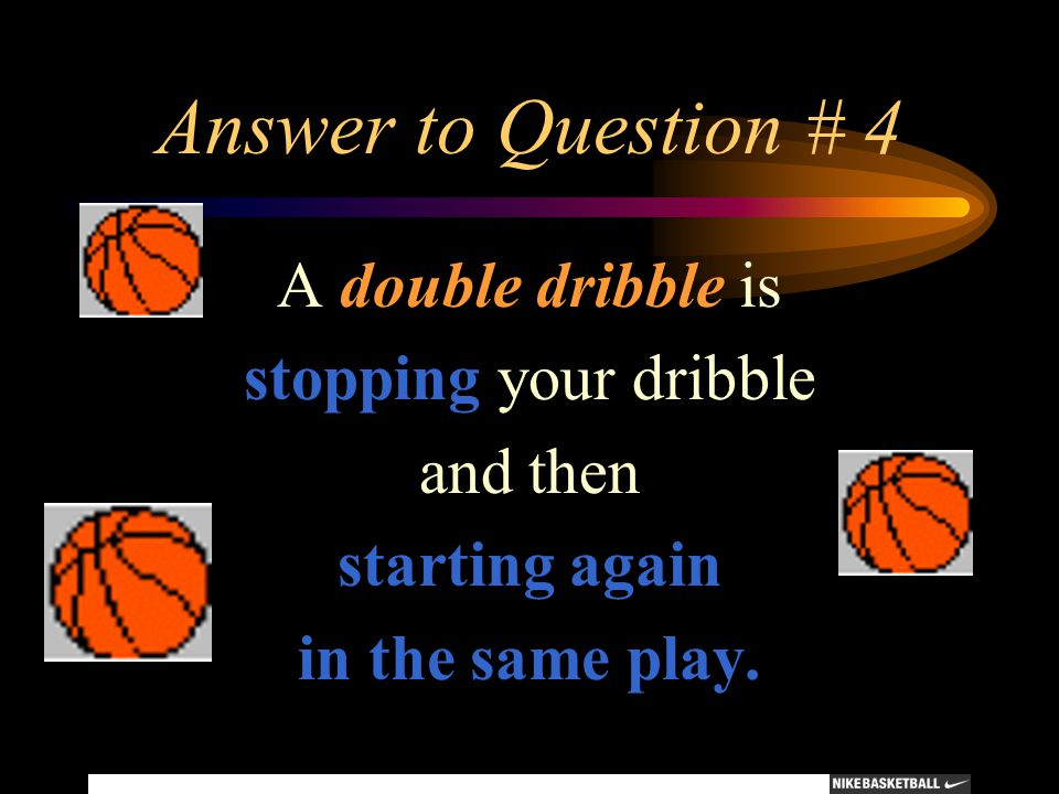 Answer to Question # 4 A double dribble is stopping your dribble and then starting again in the same play.