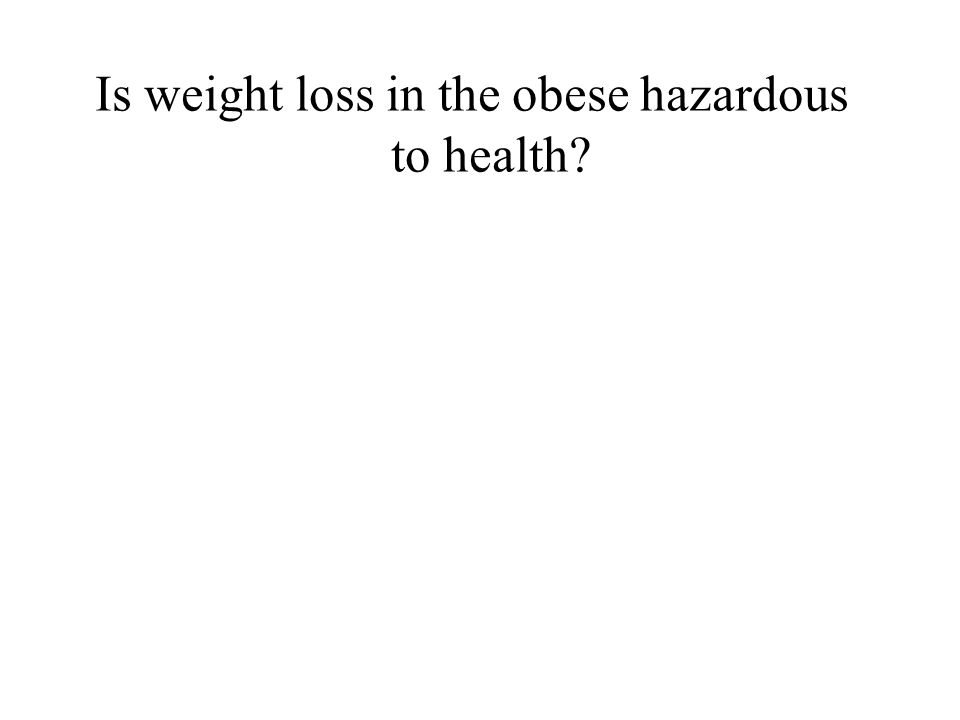 Is weight loss in the obese hazardous to health