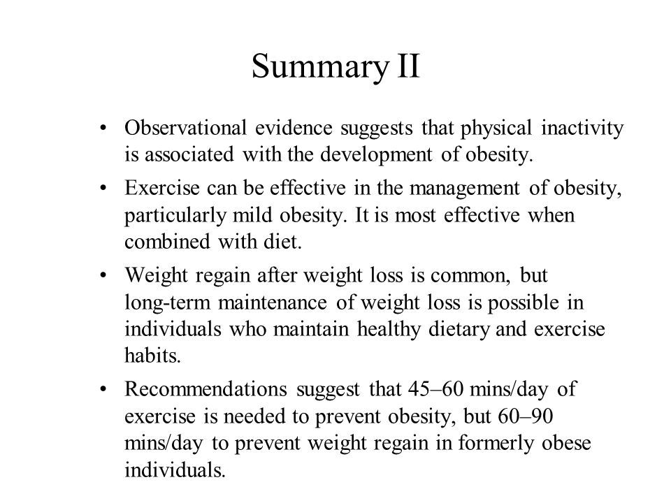 Summary II Observational evidence suggests that physical inactivity is associated with the development of obesity. Exercise can be effective in the ma