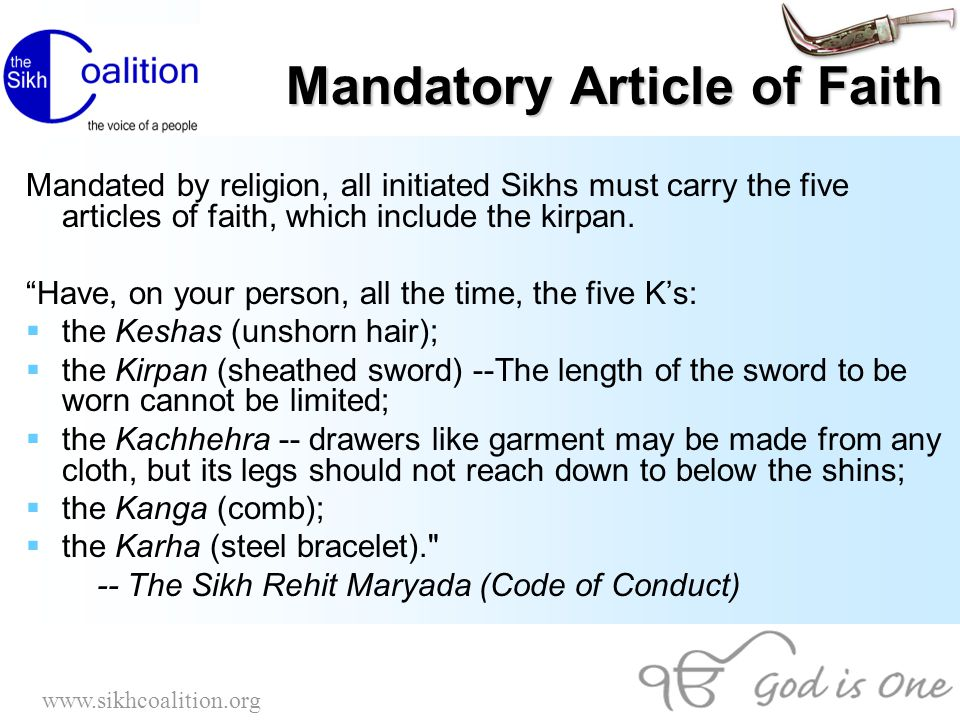 www.sikhcoalition.org Facts on Kirpan  US, Canadian and British courts have always upheld Sikhs' right to wear the Kirpan as an article of faith  Sikhs have won all known Kirpan cases that have gone to court in the United States and Canada; some cases have been dismissed by the courts that have recognized it as an article of faith  According to the Sikh code of conduct, the kirpan is to be worn using a gatra (a strap that enables a kirpan to be suspended near one s waist or tucked inside one s belt).