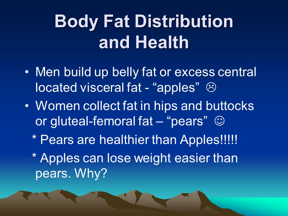 Body Fat Distribution and Health Men build up belly fat or excess central located visceral fat - apples  Women collect fat in hips and buttocks or gluteal-femoral fat – pears * Pears are healthier than Apples!!!!.