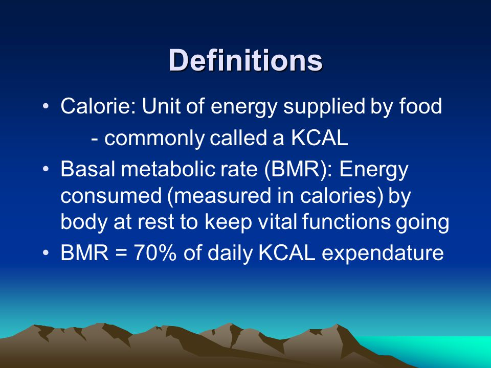 Definitions Calorie: Unit of energy supplied by food - commonly called a KCAL Basal metabolic rate (BMR): Energy consumed (measured in calories) by body at rest to keep vital functions going BMR = 70% of daily KCAL expendature