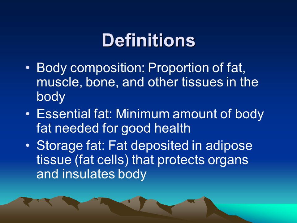 Definitions Body composition: Proportion of fat, muscle, bone, and other tissues in the body Essential fat: Minimum amount of body fat needed for good health Storage fat: Fat deposited in adipose tissue (fat cells) that protects organs and insulates body