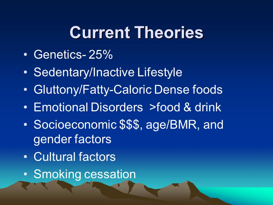 Current Theories Genetics- 25% Sedentary/Inactive Lifestyle Gluttony/Fatty-Caloric Dense foods Emotional Disorders >food & drink Socioeconomic $$$, age/BMR, and gender factors Cultural factors Smoking cessation
