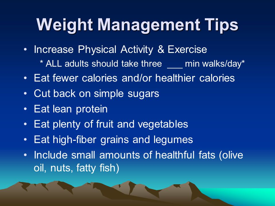 Weight Management Tips Increase Physical Activity & Exercise * ALL adults should take three ___ min walks/day* Eat fewer calories and/or healthier calories Cut back on simple sugars Eat lean protein Eat plenty of fruit and vegetables Eat high-fiber grains and legumes Include small amounts of healthful fats (olive oil, nuts, fatty fish)