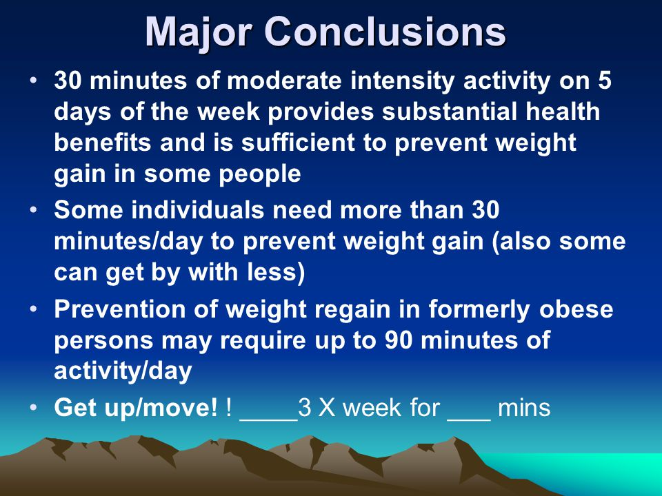 Major Conclusions 30 minutes of moderate intensity activity on 5 days of the week provides substantial health benefits and is sufficient to prevent weight gain in some people Some individuals need more than 30 minutes/day to prevent weight gain (also some can get by with less) Prevention of weight regain in formerly obese persons may require up to 90 minutes of activity/day Get up/move.