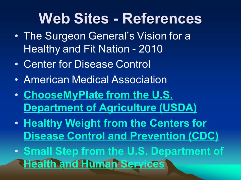 Web Sites - References The Surgeon General's Vision for a Healthy and Fit Nation - 2010 Center for Disease Control American Medical Association ChooseMyPlate from the U.S.