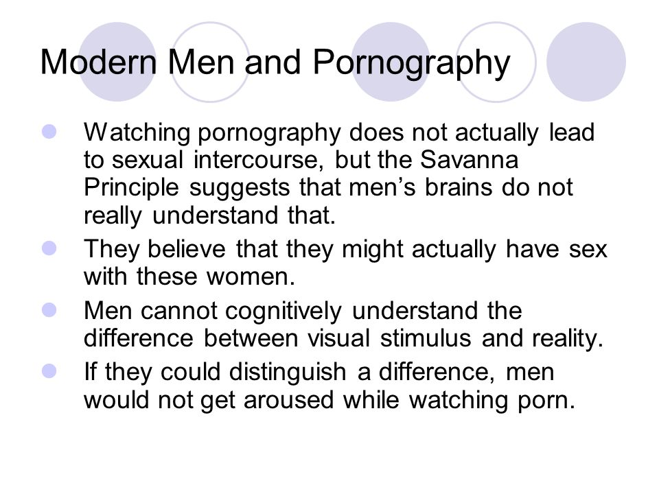 Modern Men and Pornography Watching pornography does not actually lead to sexual intercourse, but the Savanna Principle suggests that men's brains do not really understand that.