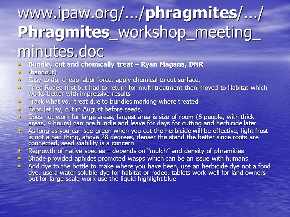 www.ipaw.org/.../phragmites/.../ Phragmites_workshop_meeting_ minutes.doc Bundle, cut and chemically treat – Ryan Magana, DNR Bundle, cut and chemically treat – Ryan Magana, DNR (handout) (handout) Easy to do, cheap labor force, apply chemical to cut surface, Easy to do, cheap labor force, apply chemical to cut surface, Tried Rodeo first but had to return for multi treatment then moved to Habitat which works better with impressive results Tried Rodeo first but had to return for multi treatment then moved to Habitat which works better with impressive results Track what you treat due to bundles marking where treated Track what you treat due to bundles marking where treated Tops let lay, cut in August before seeds.