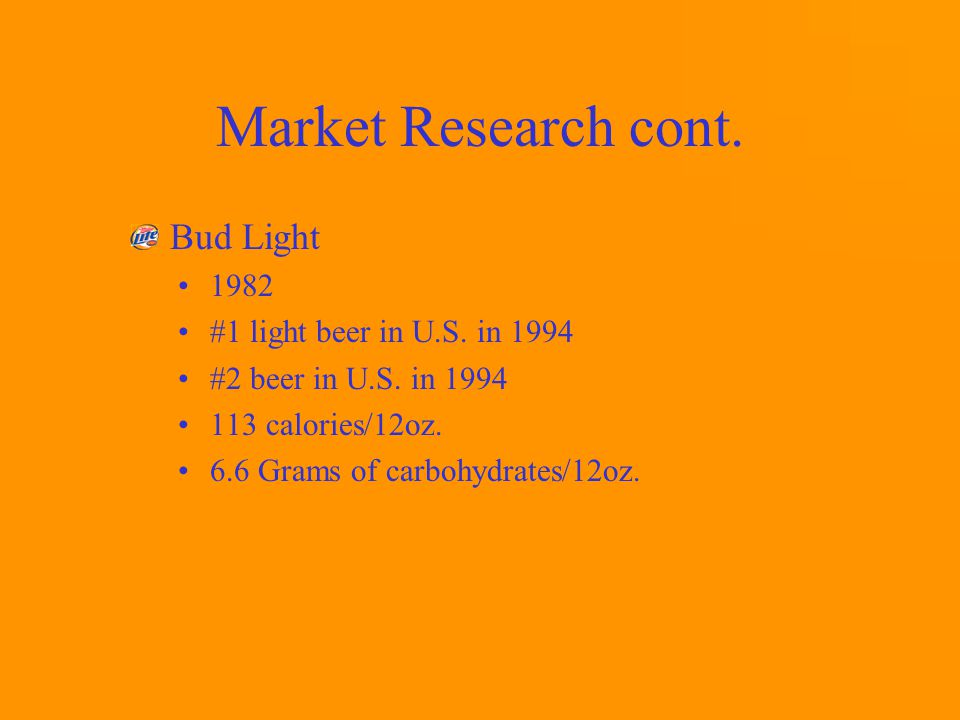 Market Research cont. Bud Light 1982 #1 light beer in U.S.