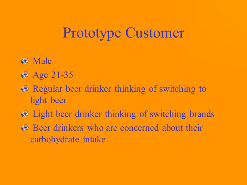 Prototype Customer Male Age 21-35 Regular beer drinker thinking of switching to light beer Light beer drinker thinking of switching brands Beer drinkers who are concerned about their carbohydrate intake