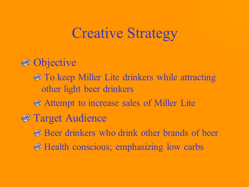 Creative Strategy Objective To keep Miller Lite drinkers while attracting other light beer drinkers Attempt to increase sales of Miller Lite Target Audience Beer drinkers who drink other brands of beer Health conscious; emphasizing low carbs