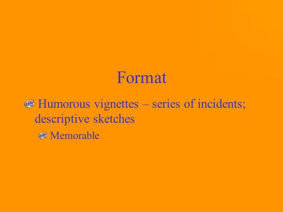Format Humorous vignettes – series of incidents; descriptive sketches Memorable