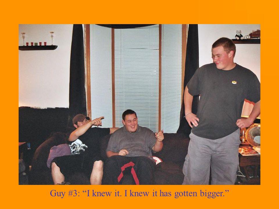 Guy #3: I knew it. I knew it has gotten bigger.