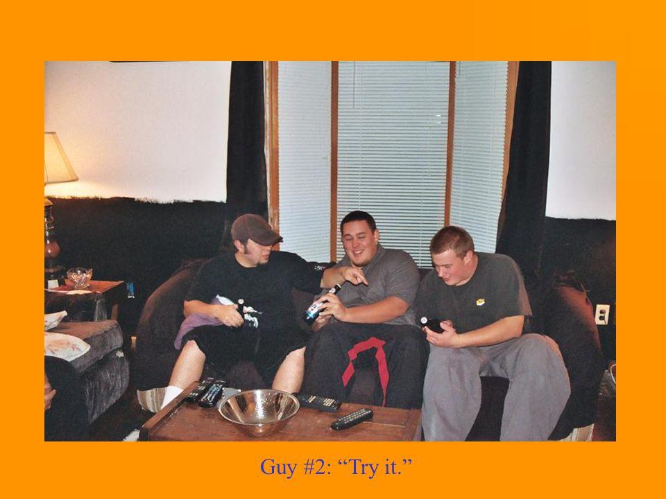 Guy #2: Try it.