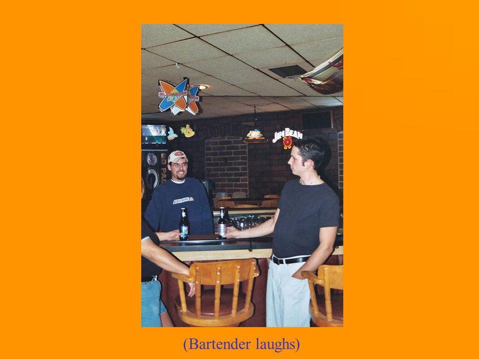 (Bartender laughs)