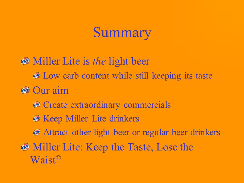 Summary Miller Lite is the light beer Low carb content while still keeping its taste Our aim Create extraordinary commercials Keep Miller Lite drinkers Attract other light beer or regular beer drinkers Miller Lite: Keep the Taste, Lose the Waist ©