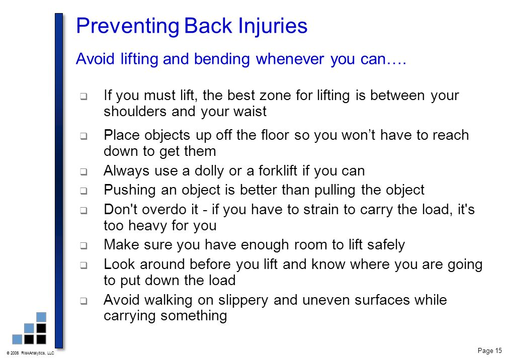 2006 RiskAnalytics, LLC Page 15 Preventing Back Injuries Avoid lifting and bending whenever you can….