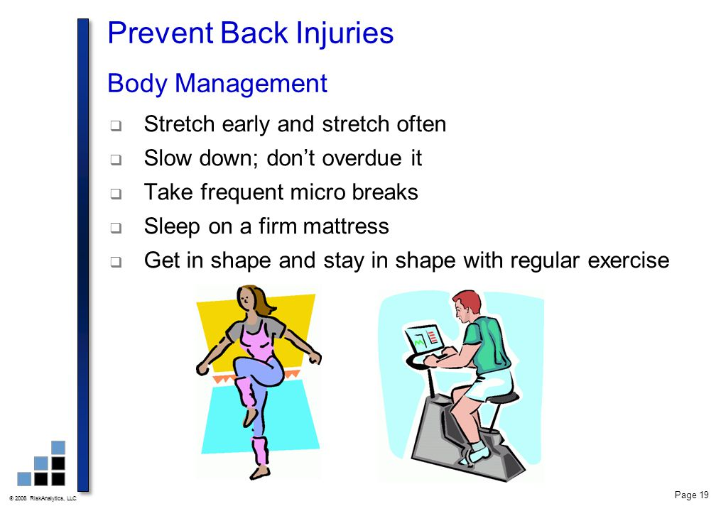  2006 RiskAnalytics, LLC Page 19 Prevent Back Injuries Body Management  Stretch early and stretch often  Slow down; don't overdue it  Take frequen