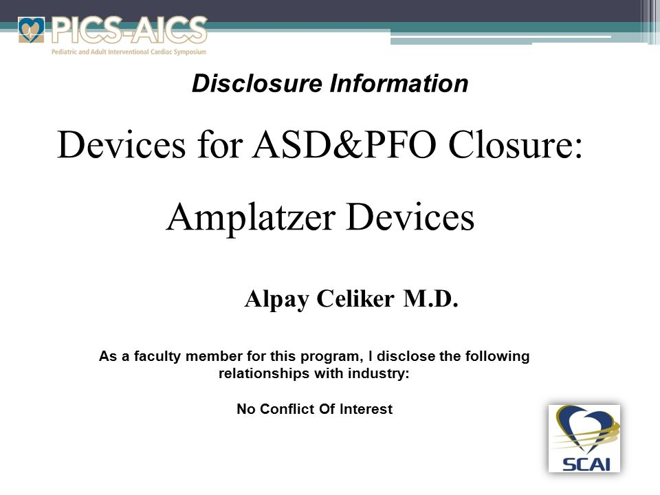 Disclosure Information Devices for ASD&PFO Closure: Amplatzer Devices As a faculty member for this program, I disclose the following relationships with industry: No Conflict Of Interest Alpay Celiker M.D.