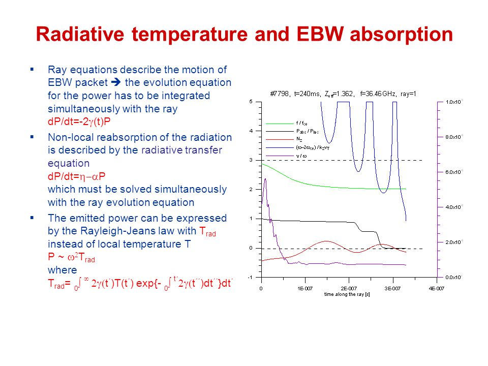 Radiative temperature and EBW absorption  Ray equations describe the motion of EBW packet  the evolution equation for the power has to be integrated simultaneously with the ray dP/dt=-2  (t)P  Non-local reabsorption of the radiation is described by the radiative transfer equation dP/dt=  P which must be solved simultaneously with the ray evolution equation  The emitted power can be expressed by the Rayleigh-Jeans law with T rad instead of local temperature T P ~   T rad where T rad = 0    t ´ )T(t ´ ) exp{- 0  t ´  t ´´ )dt ´´ }dt ´