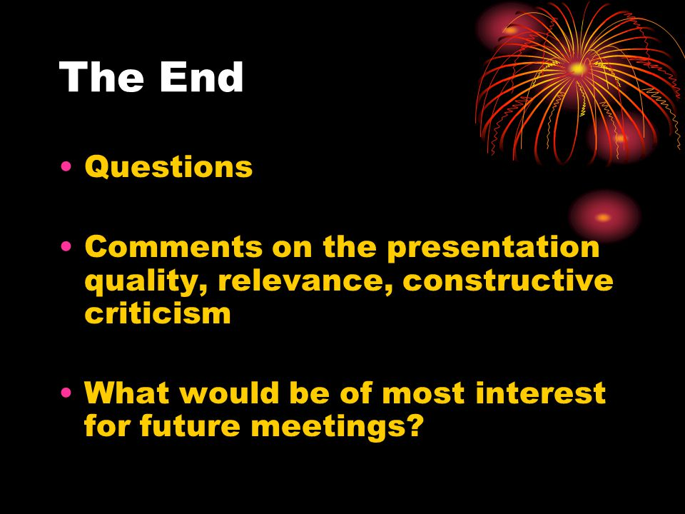 The End Questions Comments on the presentation quality, relevance, constructive criticism What would be of most interest for future meetings
