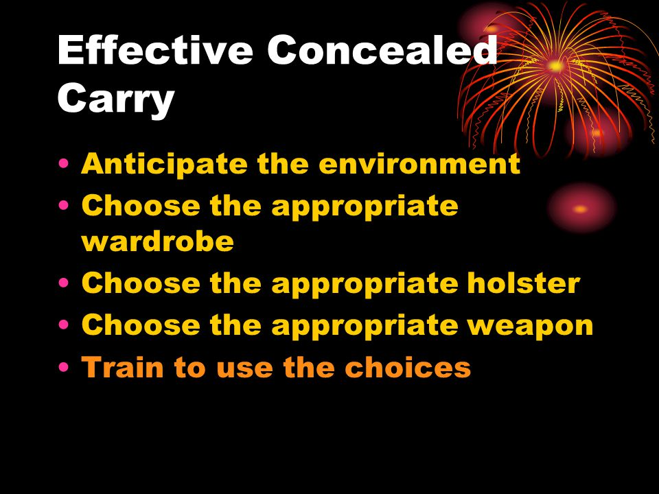 Effective Concealed Carry Anticipate the environment Choose the appropriate wardrobe Choose the appropriate holster Choose the appropriate weapon Train to use the choices