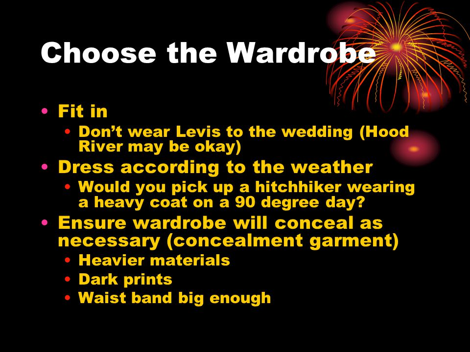 Choose the Wardrobe Fit in Don't wear Levis to the wedding (Hood River may be okay) Dress according to the weather Would you pick up a hitchhiker wearing a heavy coat on a 90 degree day.