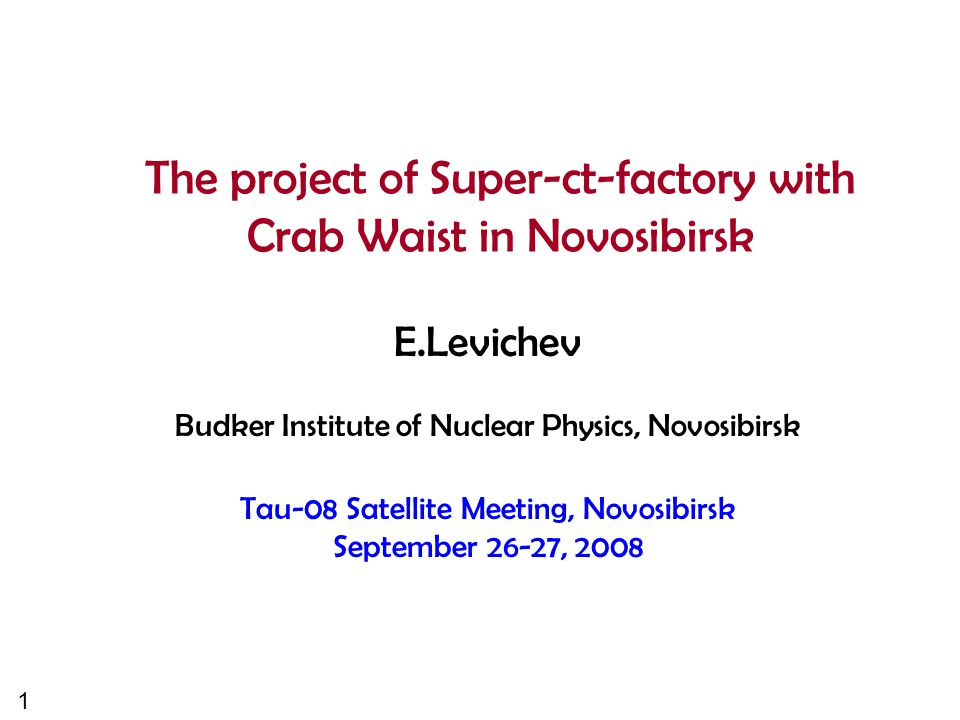 1 The project of Super-ct-factory with Crab Waist in Novosibirsk E.Levichev Budker Institute of Nuclear Physics, Novosibirsk Tau-08 Satellite Meeting, Novosibirsk September 26-27, 2008