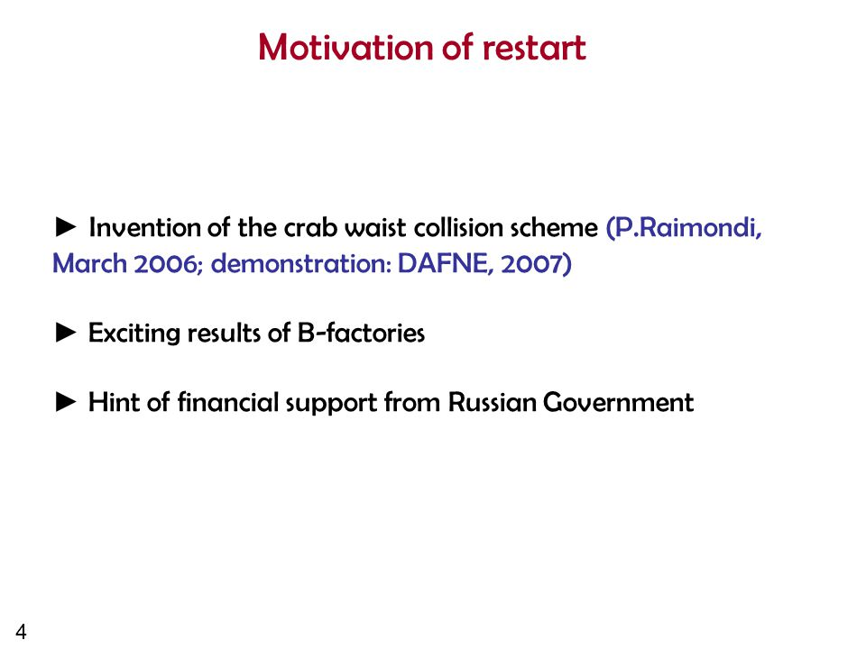 4 Motivation of restart ► Invention of the crab waist collision scheme (P.Raimondi, March 2006; demonstration: DAFNE, 2007) ► Exciting results of B-factories ► Hint of financial support from Russian Government