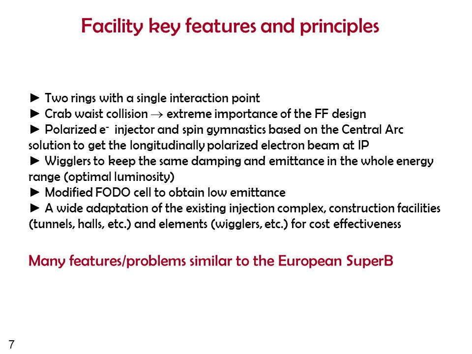 7 Facility key features and principles ► Two rings with a single interaction point ► Crab waist collision  extreme importance of the FF design ► Polarized e - injector and spin gymnastics based on the Central Arc solution to get the longitudinally polarized electron beam at IP ► Wigglers to keep the same damping and emittance in the whole energy range (optimal luminosity) ► Modified FODO cell to obtain low emittance ► A wide adaptation of the existing injection complex, construction facilities (tunnels, halls, etc.) and elements (wigglers, etc.) for cost effectiveness Many features/problems similar to the European SuperB
