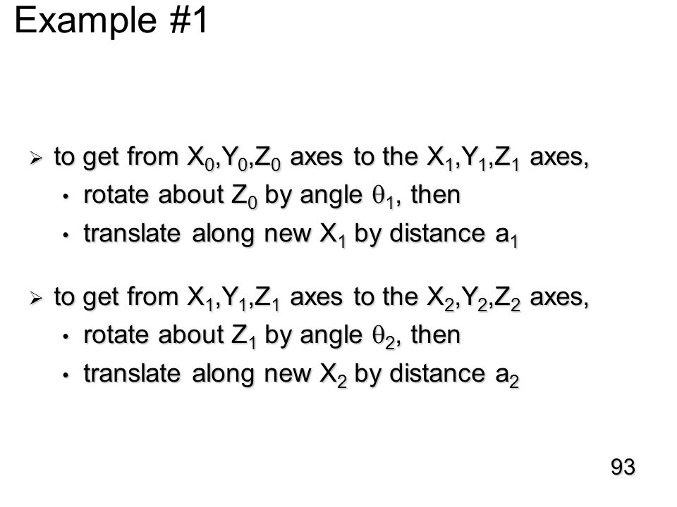 D-H Example #1  to get from X 0,Y 0,Z 0 axes to the X 1,Y 1,Z 1 axes, rotate about Z 0 by angle  1, then rotate about Z 0 by angle  1, then translate along new X 1 by distance a 1 translate along new X 1 by distance a 1  to get from X 1,Y 1,Z 1 axes to the X 2,Y 2,Z 2 axes, rotate about Z 1 by angle  2, then rotate about Z 1 by angle  2, then translate along new X 2 by distance a 2 translate along new X 2 by distance a 2 93