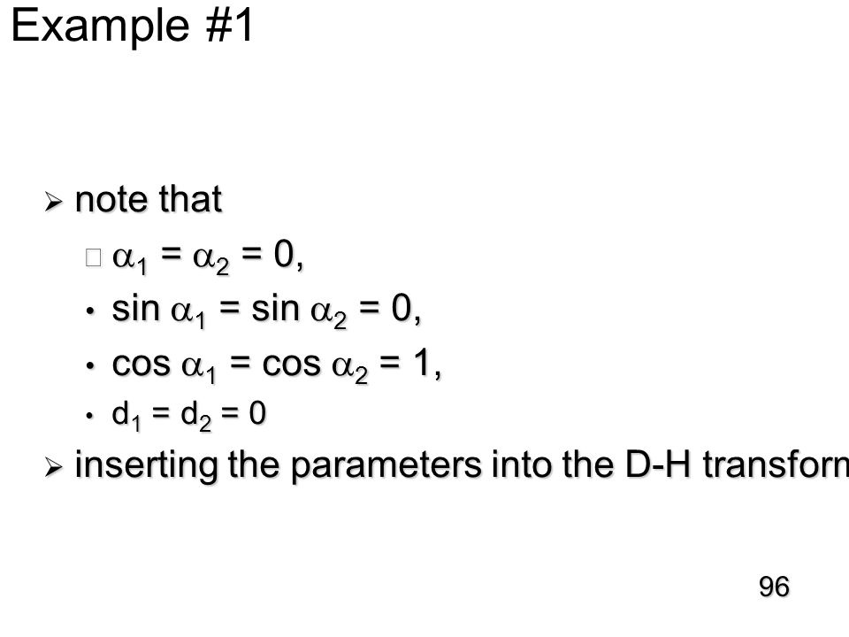 D-H Example #1  note that   1 =  2 = 0, sin  1 = sin  2 = 0, sin  1 = sin  2 = 0, cos  1 = cos  2 = 1, cos  1 = cos  2 = 1, d 1 = d 2 = 0 d 1 = d 2 = 0  inserting the parameters into the D-H transformation matrix 96