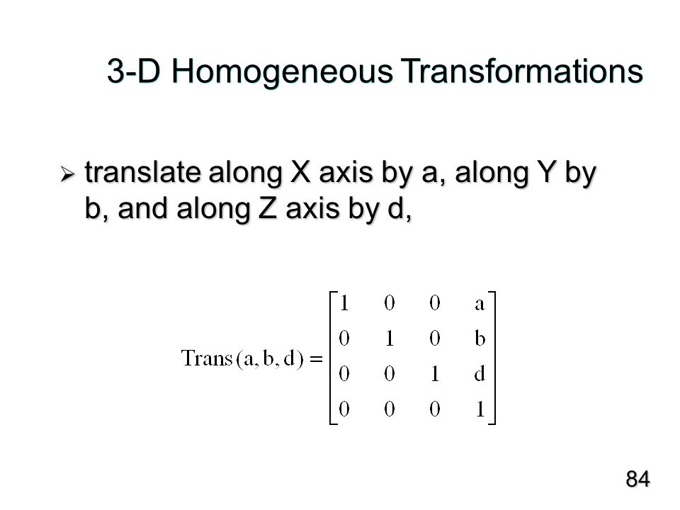 3-D Homogeneous Transformations  translate along X axis by a, along Y by b, and along Z axis by d, 84