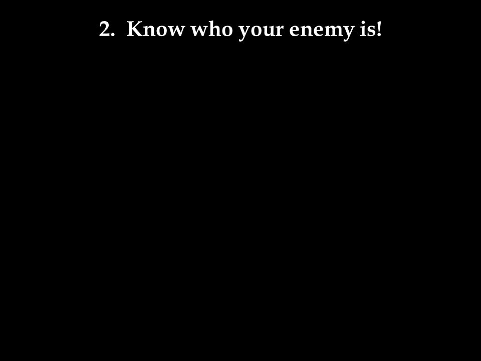 2. Know who your enemy is!