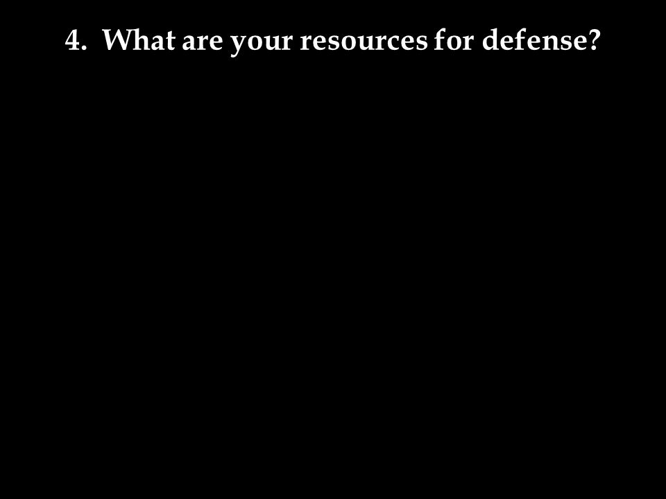 4. What are your resources for defense