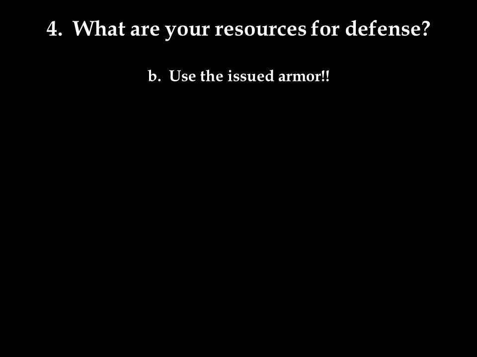 4. What are your resources for defense b. Use the issued armor!!