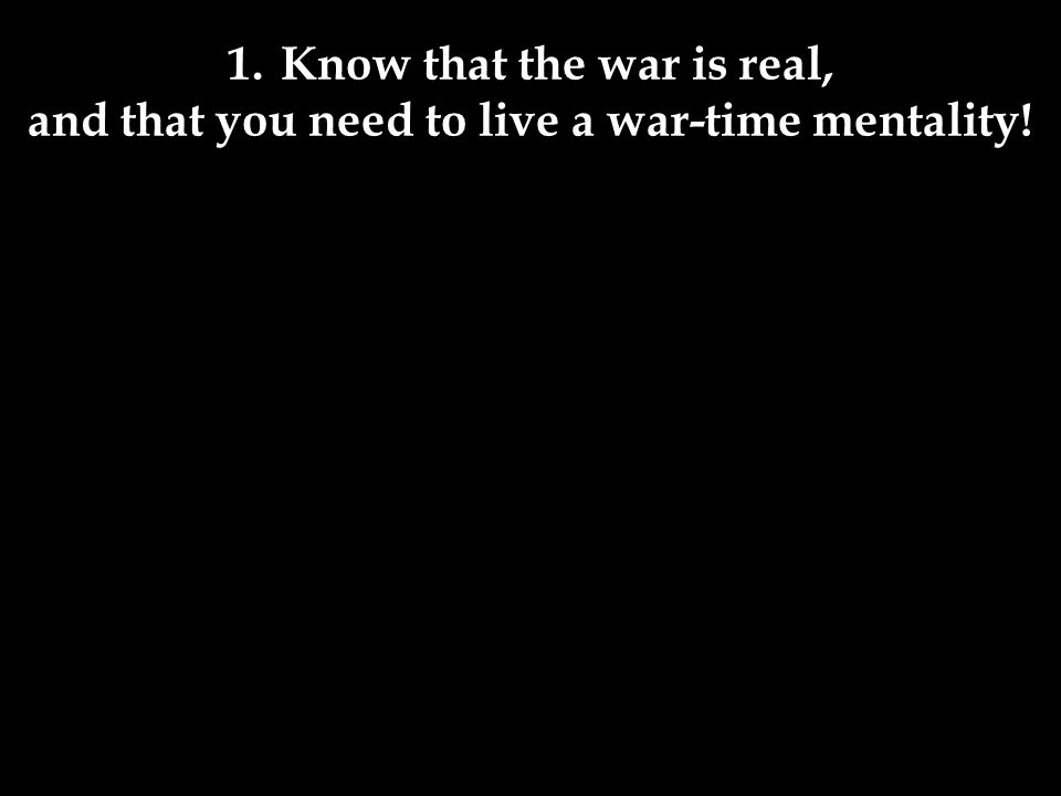 1.Know that the war is real, and that you need to live a war-time mentality!