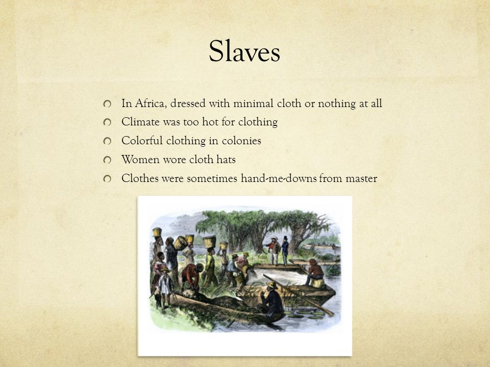 Slaves In Africa, dressed with minimal cloth or nothing at all Climate was too hot for clothing Colorful clothing in colonies Women wore cloth hats Cl