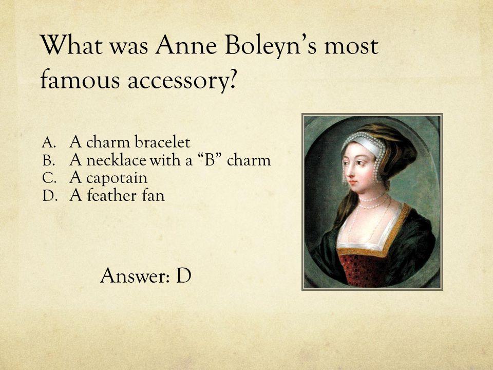 "What was Anne Boleyn's most famous accessory? A. A charm bracelet B. A necklace with a ""B"" charm C. A capotain D. A feather fan Answer: D"