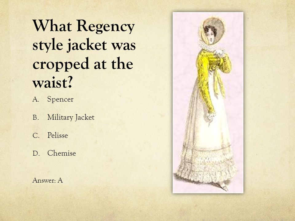 What Regency style jacket was cropped at the waist? A. Spencer B. Military Jacket C. Pelisse D. Chemise Answer: A