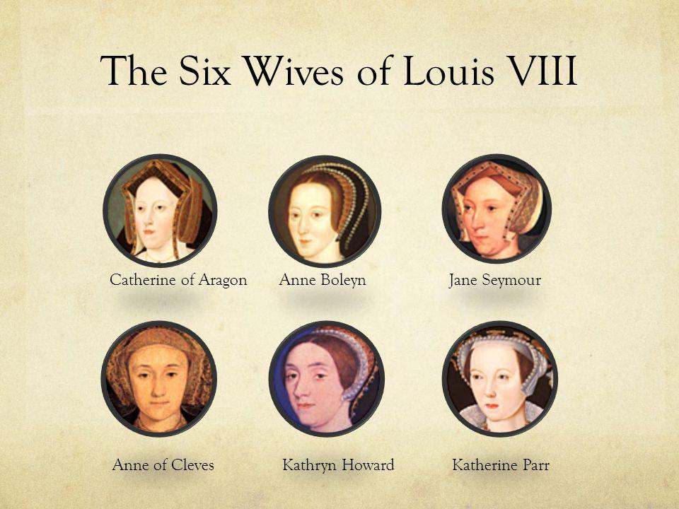 The Six Wives of Louis VIII Catherine of AragonAnne BoleynJane Seymour Anne of ClevesKathryn HowardKatherine Parr