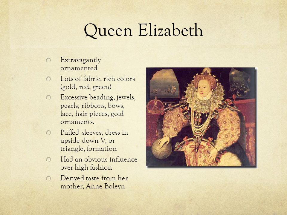 Queen Elizabeth Extravagantly ornamented Lots of fabric, rich colors (gold, red, green) Excessive beading, jewels, pearls, ribbons, bows, lace, hair p