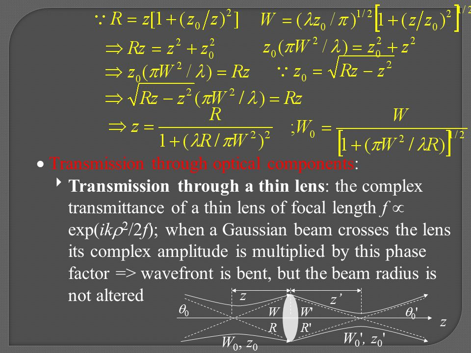  Transmission through optical components:  Transmission through a thin lens: the complex transmittance of a thin lens of focal length f  exp(ik  2 /2f); when a Gaussian beam crosses the lens its complex amplitude is multiplied by this phase factor => wavefront is bent, but the beam radius is not altered z z z' W 0 , z 0 W 0, z 0 00 0 0 WRWR W R W R