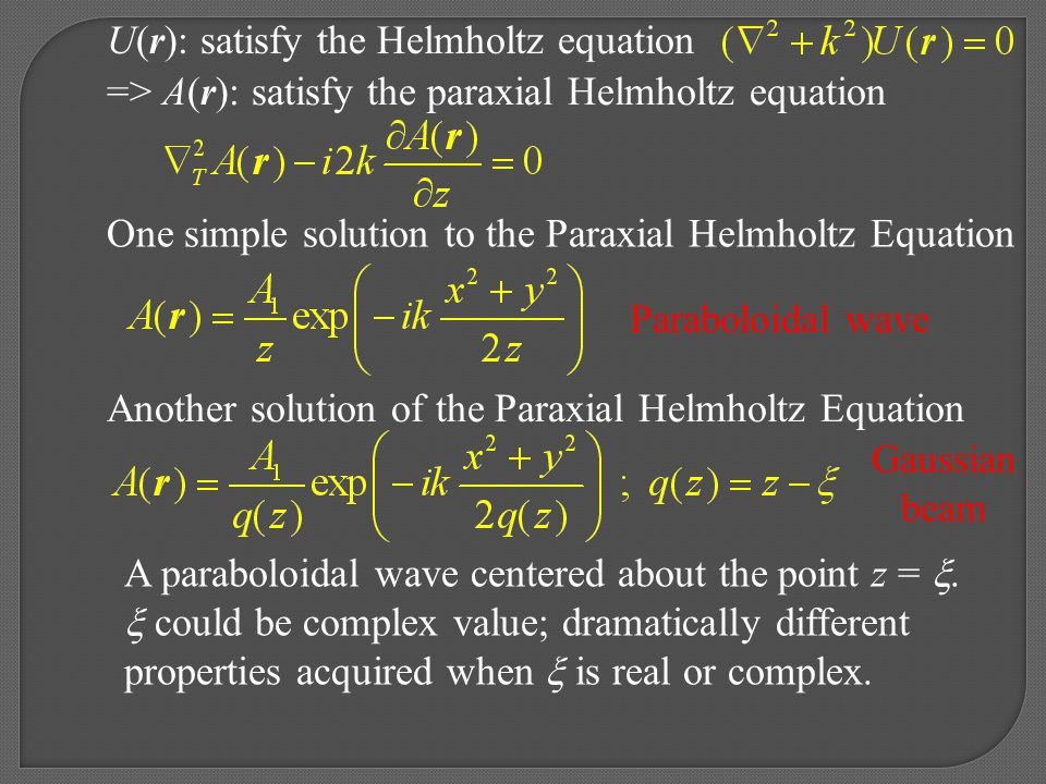 U(r): satisfy the Helmholtz equation => A(r): satisfy the paraxial Helmholtz equation One simple solution to the Paraxial Helmholtz Equation Paraboloidal wave Another solution of the Paraxial Helmholtz Equation Gaussian beam A paraboloidal wave centered about the point z = .