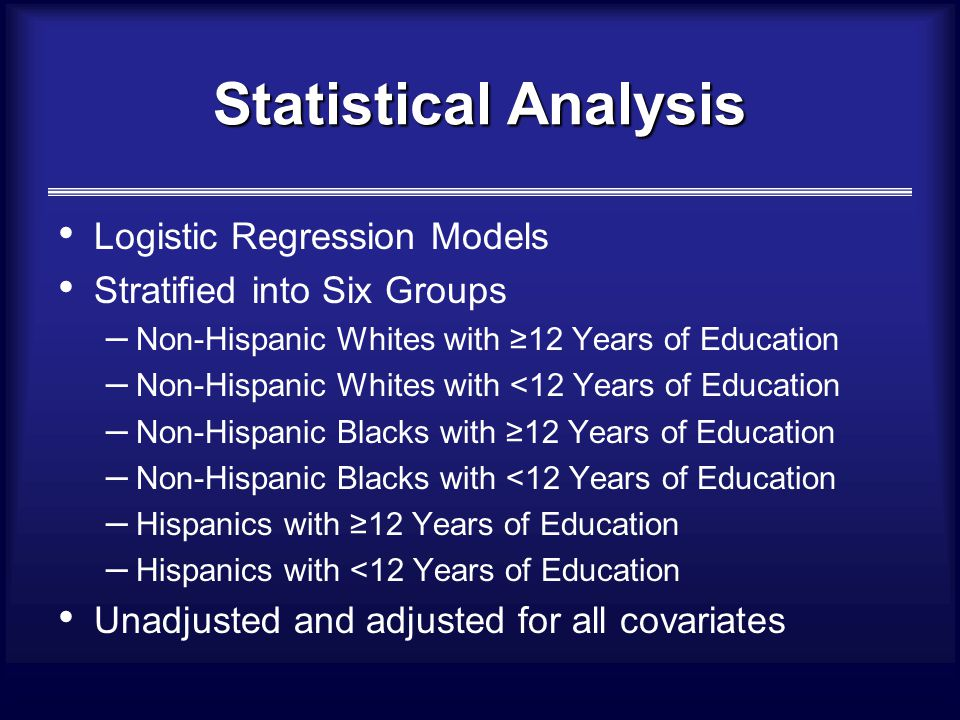 Statistical Analysis Logistic Regression Models Stratified into Six Groups – Non-Hispanic Whites with ≥12 Years of Education – Non-Hispanic Whites with <12 Years of Education – Non-Hispanic Blacks with ≥12 Years of Education – Non-Hispanic Blacks with <12 Years of Education – Hispanics with ≥12 Years of Education – Hispanics with <12 Years of Education Unadjusted and adjusted for all covariates