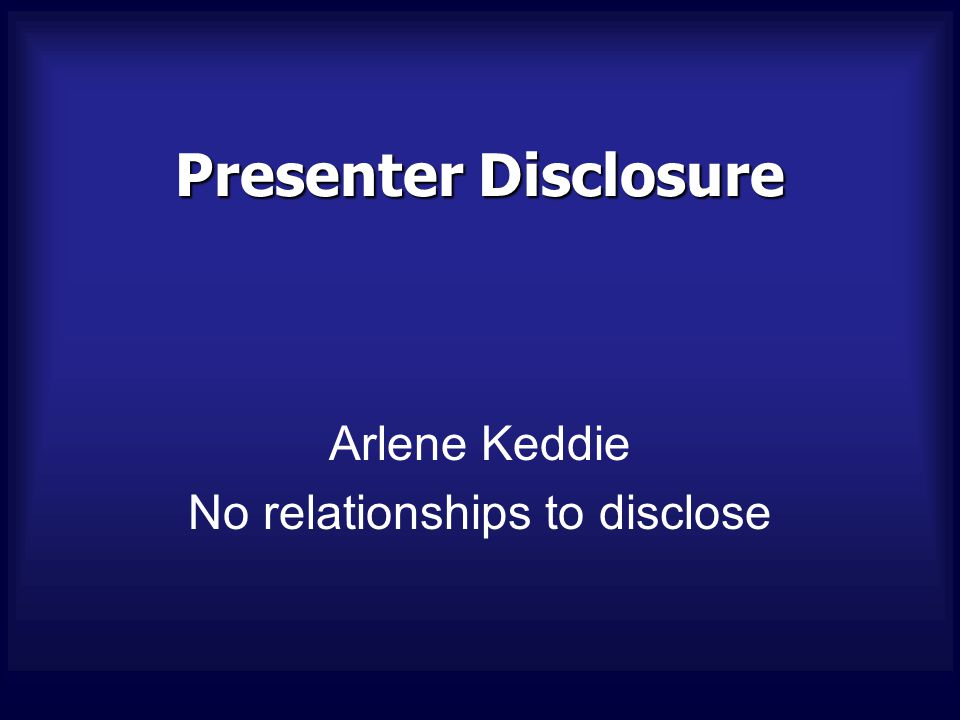 Presenter Disclosure Arlene Keddie No relationships to disclose