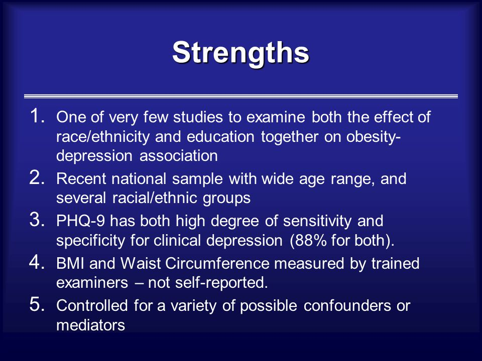 Strengths 1. One of very few studies to examine both the effect of race/ethnicity and education together on obesity- depression association 2. Recent